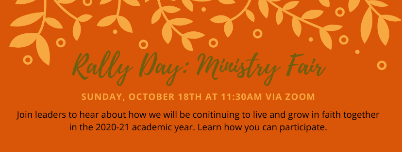 Rally Day: Ministry Fair Sunday, October 18 at 11:30 a.m. via Zoom Join leaders to hear about how we will be continuing to live and grow in faith together in the 2020-21 academic year. Learn how you can participate.